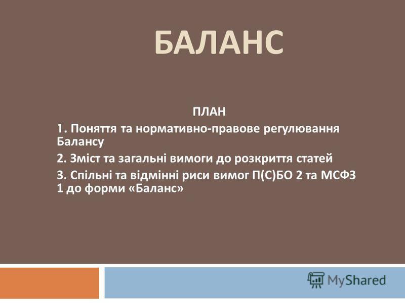 БАЛАНС ПЛАН 1. Поняття та нормативно - правове регулювання Балансу 2. Зміст та загальні вимоги до розкриття статей 3. Спільні та відмінні риси вимог П ( С ) БО 2 та МСФЗ 1 до форми « Баланс »