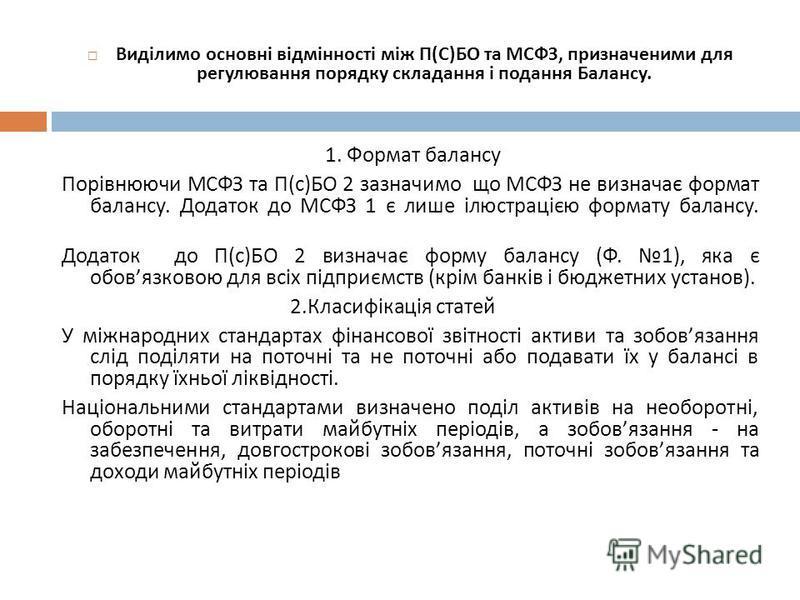 Виділимо основні відмінності між П ( С ) БО та МСФЗ, призначеними для регулювання порядку складання і подання Балансу. 1. Формат балансу Порівнюючи МСФЗ та П ( с ) БО 2 зазначимо що МСФЗ не визначає формат балансу. Додаток до МСФЗ 1 є лише ілюстраціє