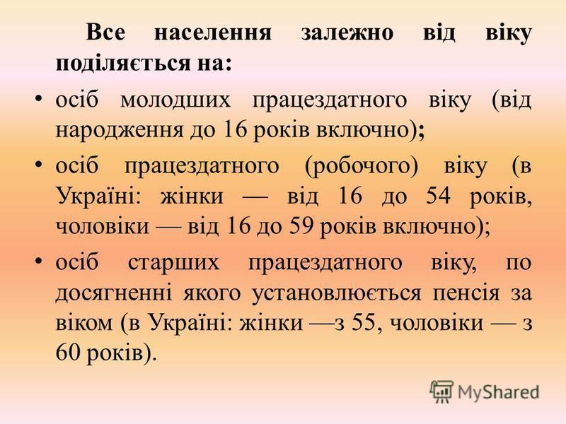 Все населення залежно від віку поділяється на: осіб молодших працездатного віку (від народження до 16 років включно); осіб працездатного (робочого) віку (в Україні: жінки від 16 до 54 років, чоловіки від 16 до 59 років включно); осіб старших працезда
