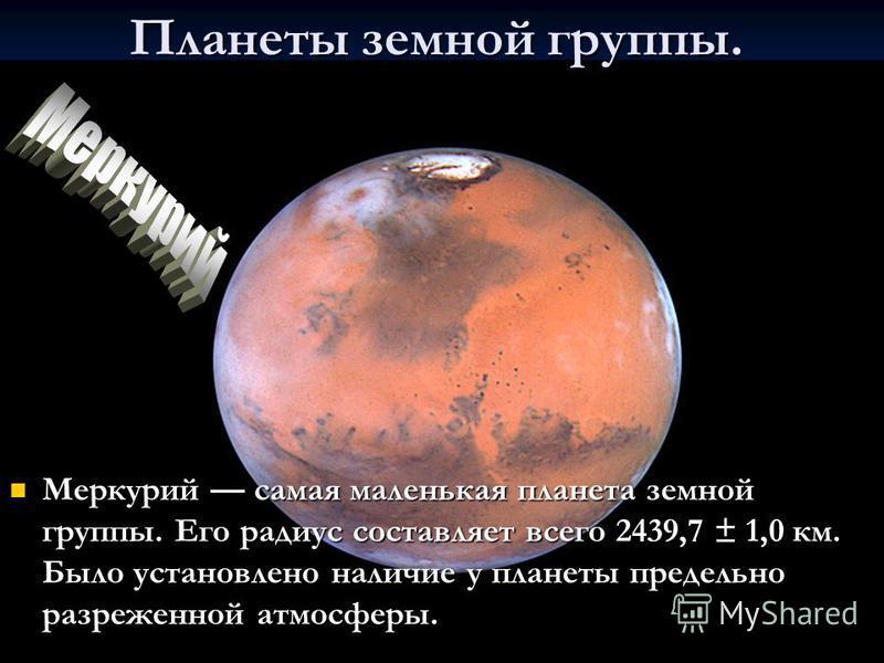 Планеты земной группы. Меркурий самая маленькая планета земной группы. Его радиус составляет всего 2439,7 ± 1,0 км. Было установлено наличие у планеты предельно разреженной атмосферы. Меркурий самая маленькая планета земной группы. Его радиус составл