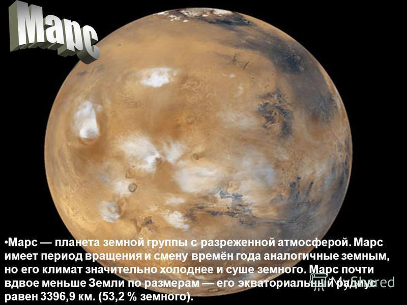 Марс планета земной группы с разреженной атмосферой. Марс имеет период вращения и смену времён года аналогичные земным, но его климат значительно холоднее и суше земного. Марс почти вдвое меньше Земли по размерам его экваториальный радиус равен 3396,