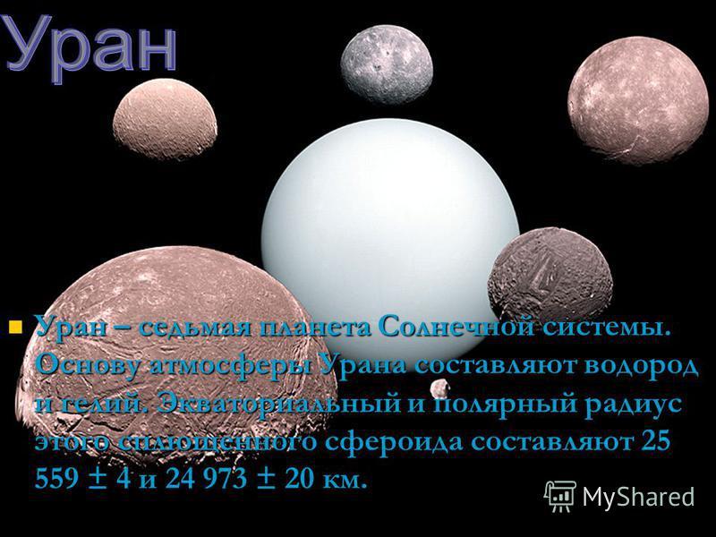 Уран – седьмая планета Солнечной системы. Основу атмосферы Урана составляют водород и гелий. Экваториальный и полярный радиус этого сплющенного сфероида составляют 25 559 ± 4 и 24 973 ± 20 км. Уран – седьмая планета Солнечной системы. Основу атмосфер