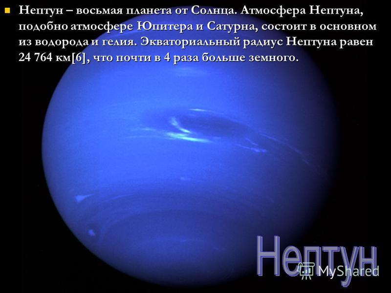 Нептун – восьмая планета от Солнца. Атмосфера Нептуна, подобно атмосфере Юпитера и Сатурна, состоит в основном из водорода и гелия. Экваториальный радиус Нептуна равен 24 764 км[6], что почти в 4 раза больше земного. Нептун – восьмая планета от Солнц