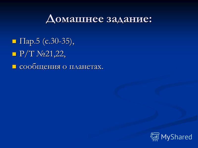 Домашнее задание: Пар.5 (с.30-35), Пар.5 (с.30-35), Р/Т 21,22, Р/Т 21,22, сообщения о планетах. сообщения о планетах.