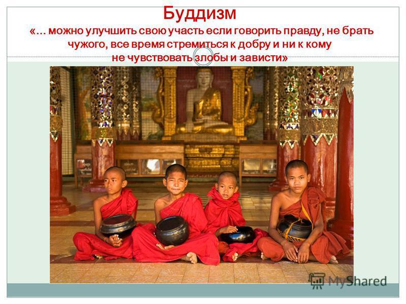 Буддизм «... можно улучшить свою участь если говорить правду, не брать чужого, все время стремиться к добру и ни к кому не чувствовать злобы и зависти»