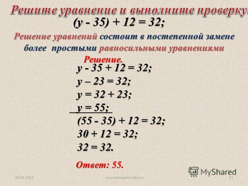 у - 35 + 12 = 32; у – 23 = 32; у = 32 + 23; у = 55; (55 - 35) + 12 = 32; (55 - 35) + 12 = 32; 30 + 12 = 32; 32 = 32. (у - 35) + 12 = 32; (у - 35) + 12 = 32; Решение. Ответ: 55. 19.04.201211www.konspekturoka.ru Решение уравнений состоит в постепенной