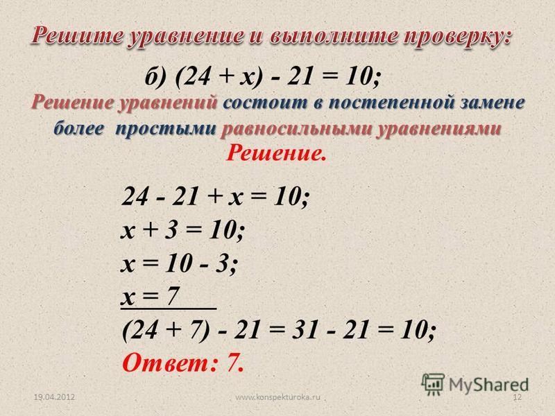 24 - 21 + х = 10; х + 3 = 10; х = 10 - 3; х = 7 (24 + 7) - 21 = 31 - 21 = 10; Ответ: 7. б) (24 + х) - 21 = 10; Решение. 19.04.201212www.konspekturoka.ru Решение уравнений состоит в постепенной замене более простыми равносильными уравнениями