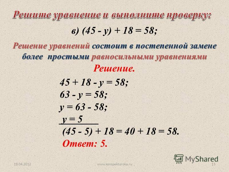 19.04.2012www.konspekturoka.ru13 45 + 18 - у = 58; 63 - у = 58; у = 63 - 58; у = 5 (45 - 5) + 18 = 40 + 18 = 58. Ответ: 5. Решение. в) (45 - у) + 18 = 58; Решение уравнений состоит в постепенной замене более простыми равносильными уравнениями
