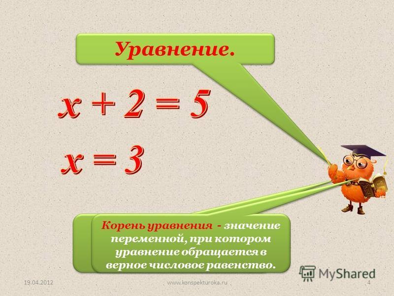 Уравнение. Корень уравнения. 19.04.20124www.konspekturoka.ru Корень уравнения - значение переменной, при котором уравнение обращается в верное числовое равенство.