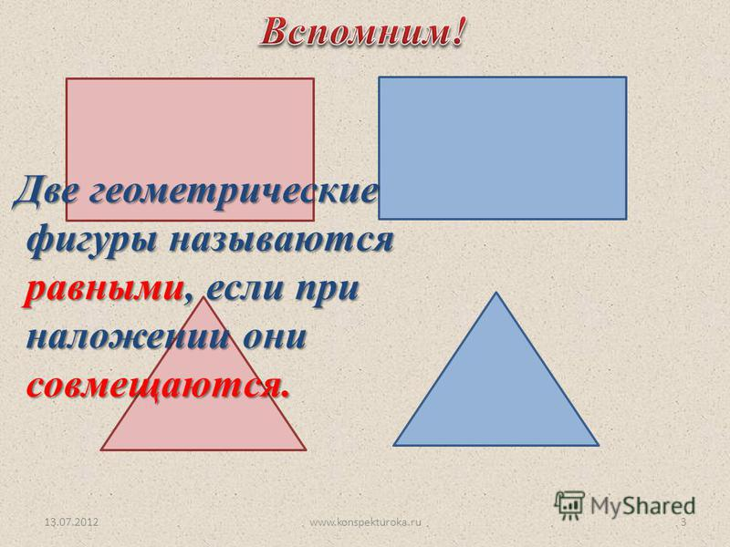 13.07.20123 Две геометрические фигуры называются фигуры называются равными, если при равными, если при наложении они наложении они совмещаются. совмещаются. www.konspekturoka.ru