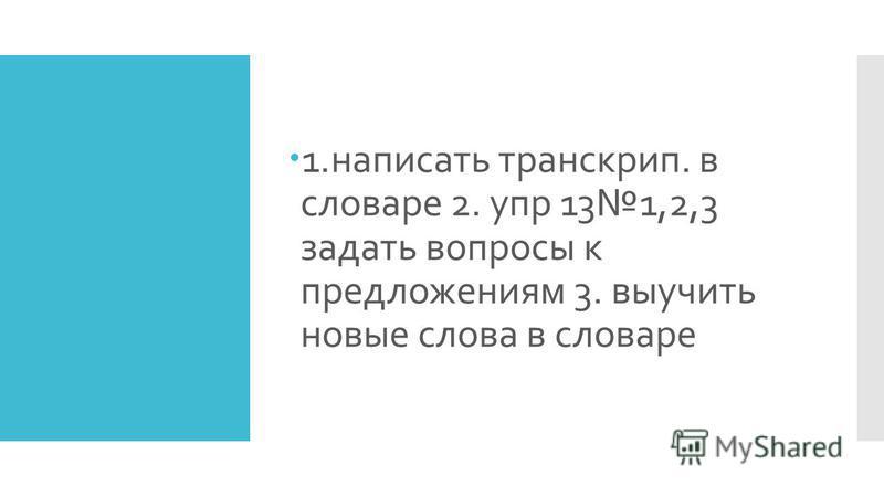 1. написать транскрипт. в словаре 2. упр 131,2,3 задать вопросы к предложениям 3. выучить новые слова в словаре