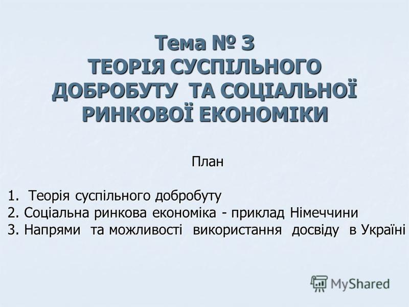 Тема З ТЕОРІЯ СУСПІЛЬНОГО ДОБРОБУТУ ТА СОЦІАЛЬНОЇ РИНКОВОЇ ЕКОНОМІКИ План 1. Теорія суспільного добробуту 2. Соціальна ринкова економіка - приклад Німеччини 3. Напрями та можливості використання досвіду в Україні