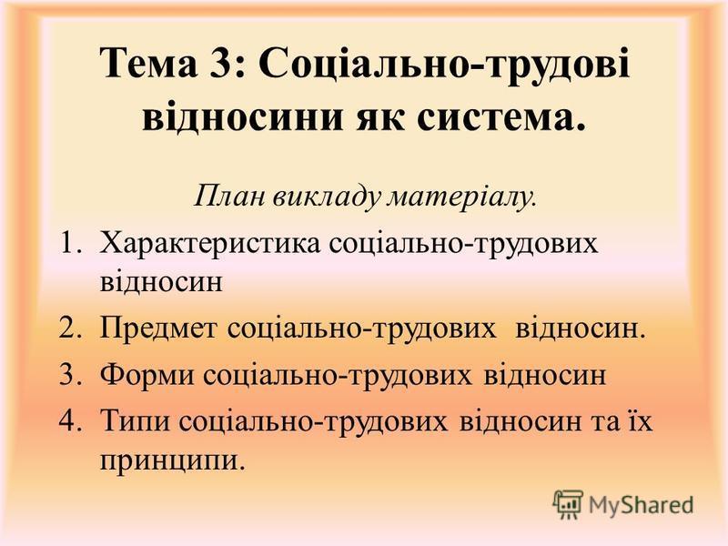Тема 3: Соціально-трудові відносини як система. План викладу матеріалу. 1.Характеристика соціально-трудових відносин 2.Предмет соціально-трудових відносин. 3.Форми соціально-трудових відносин 4.Типи соціально-трудових відносин та їх принципи.