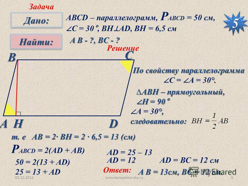 03.12.2012www.konspekturoka.ru6 Дано:Дано: Найти:Найти: 55 Задача АВСD – параллелограмм, Р АВСD = 50 см, С = 30°, BH AD, BH = 6,5 см A B - ?, ВC - ? Решение Н По свойству параллелограмма °. С = А = 30°. АВН – прямоугольный, Н = 90° Н = 90° °, А = 30°