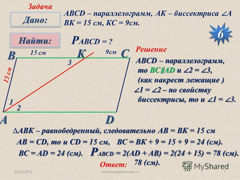 03.12.2012www.konspekturoka.ru7 Задача 66 Дано:Дано: Найти:Найти: А ВСD АВСD – параллелограмм, АК – биссектриса А ВК = 15 см, КС = 9 см. Р АВСD = ? 1 2 3 Решение АВСD – параллелограмм, то ВС AD и 2 = 3, то ВС AD и 2 = 3, (как накрест лежащие ) (как н
