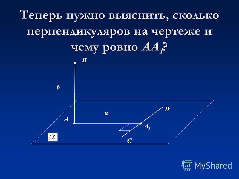 Теперь нужно выяснить, сколько перпендикуляров на чертеже и чему ровно АА 1 ? В А D С b а A1A1