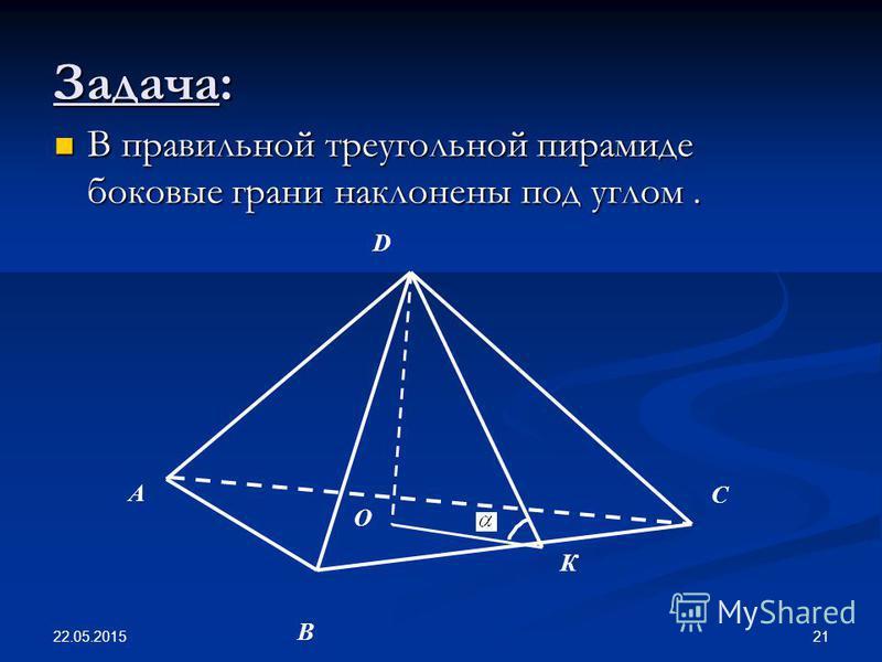 22.05.2015 21 Задача: В правильной треугольной пирамиде боковые грани наклонены под углом. В правильной треугольной пирамиде боковые грани наклонены под углом. А О В К С D