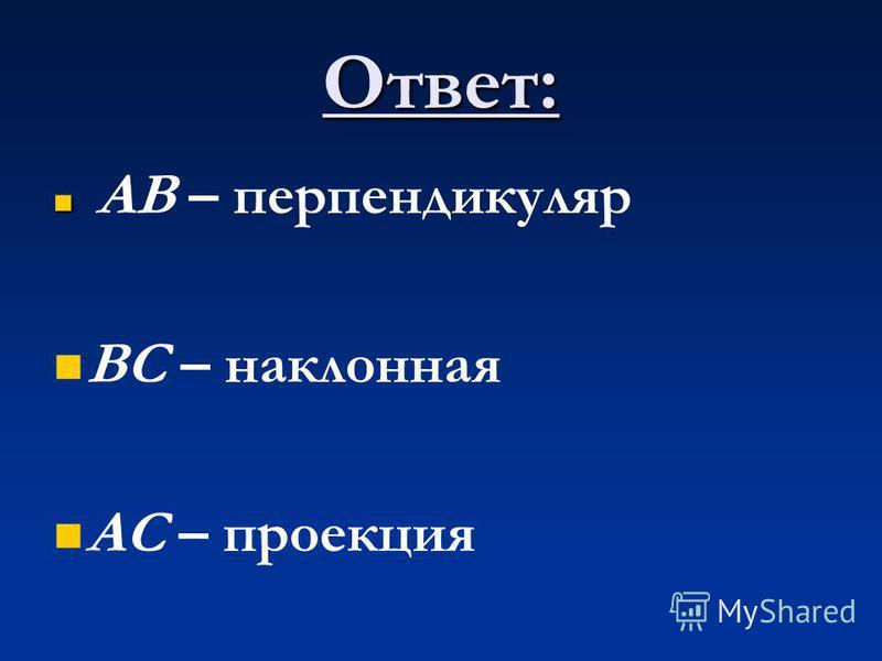 Ответ: АВ – перпендикуляр ВС – наклонная АС – проекция
