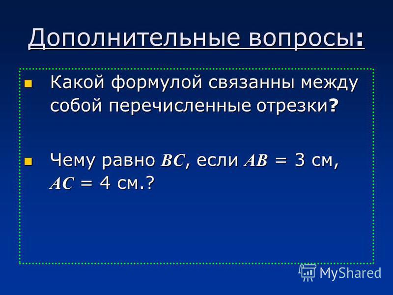 Дополнительные вопросы: Какой формулой связанны между собой перечисленные отрезки? Чему равно ВС, если АВ = 3 см, АС = 4 см.?