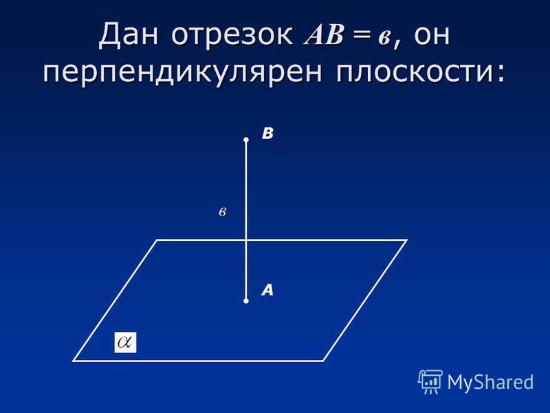 Дан отрезок АВ = в, он перпендикулярен плоскости: А В в