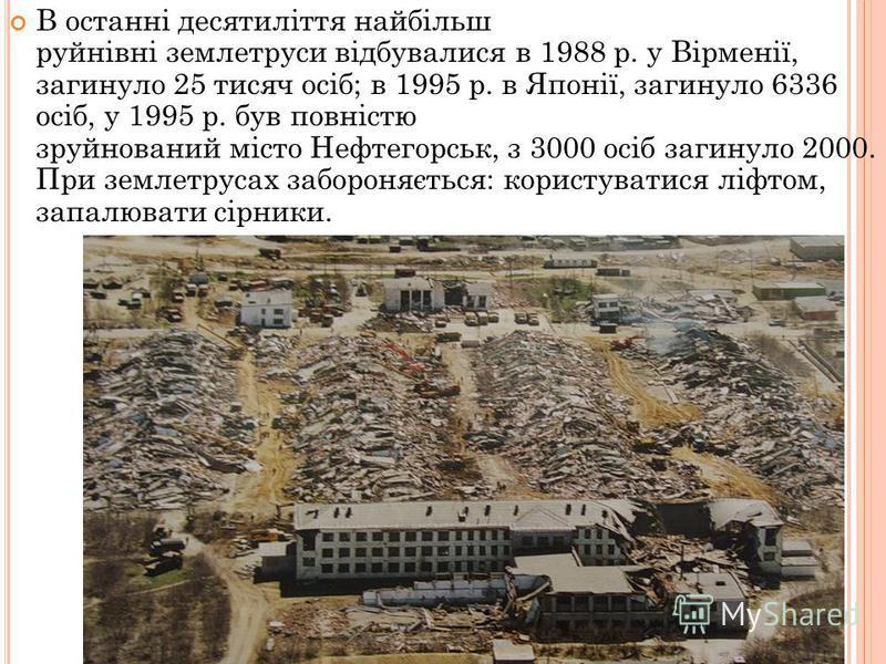 В останні десятиліття найбільш руйнівні землетруси відбувалися в 1988 р. у Вірменії, загинуло 25 тисяч осіб; в 1995 р. в Японії, загинуло 6336 осіб, у 1995 р. був повністю зруйнований місто Нефтегорськ, з 3000 осіб загинуло 2000. При землетрусах забо