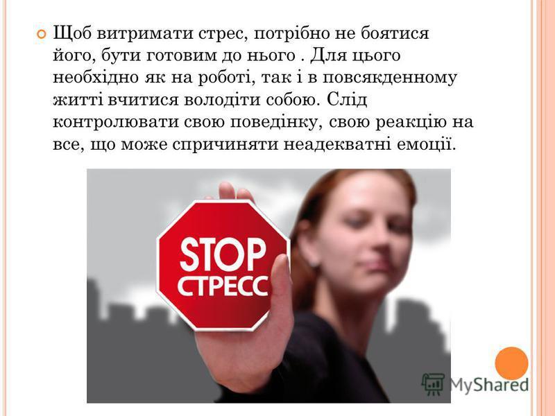 Щоб витримати стрес, потрібно не боятися його, бути готовим до нього. Для цього необхідно як на роботі, так і в повсякденному житті вчитися володіти собою. Слід контролювати свою поведінку, свою реакцію на все, що може спричиняти неадекватні емоції.