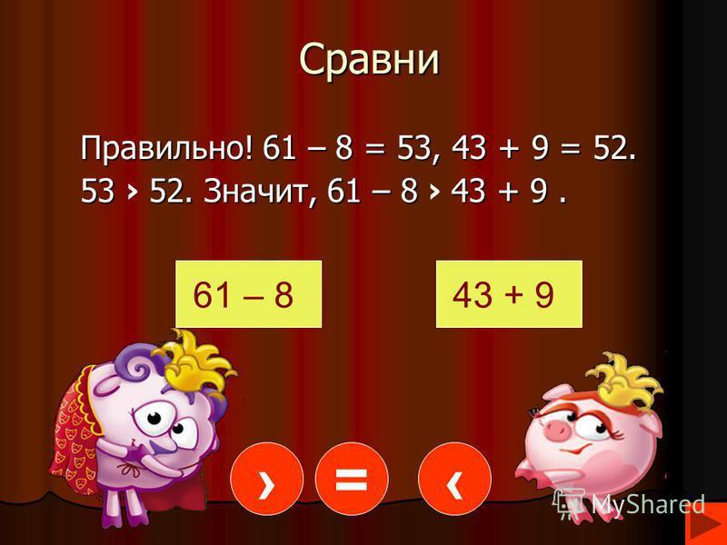 Сравни Правильно! 61 – 8 = 53, 43 + 9 = 52. 53 52. Значит, 61 – 8 43 + 9. 61 – 843 + 9 =