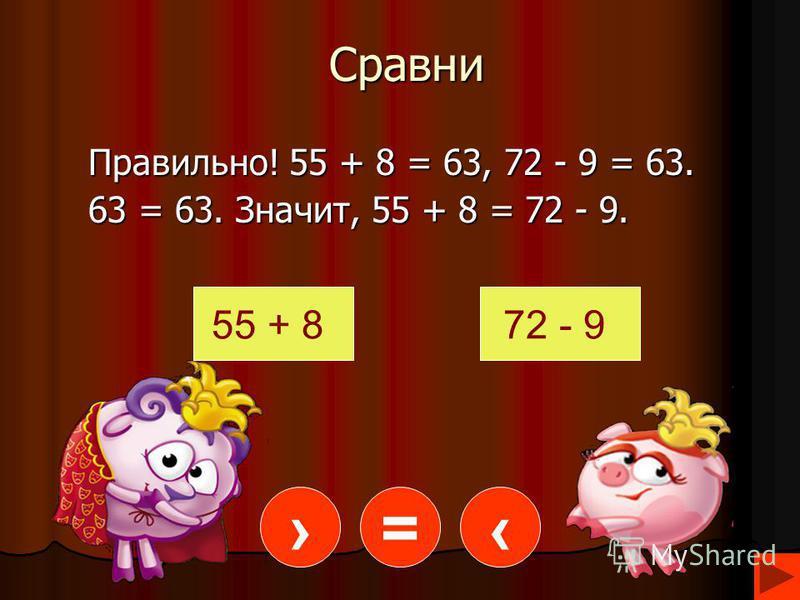 Сравни Правильно! 55 + 8 = 63, 72 - 9 = 63. 63 = 63. Значит, 55 + 8 =72 - 9. 63 = 63. Значит, 55 + 8 = 72 - 9. 55 + 872 - 9 =