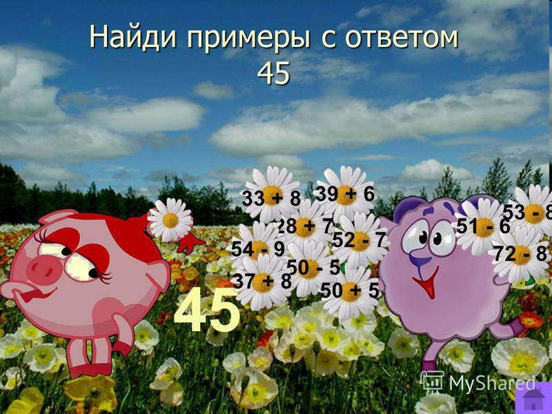 Найди примеры с ответом 45 45 39 + 6 52 - 7 28 + 7 50 - 5 33 + 8 54 - 9 37 + 8 50 + 5 53 - 8 72 - 8 51 - 6