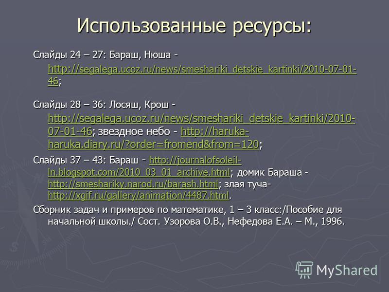 Использованные ресурсы: Слайды 24 – 27: Бараш, Нюша - http:// segalega.ucoz.ru/news/smeshariki_detskie_kartinki/2010-07-01- 46; http:// segalega.ucoz.ru/news/smeshariki_detskie_kartinki/2010-07-01- 46 http:// segalega.ucoz.ru/news/smeshariki_detskie_