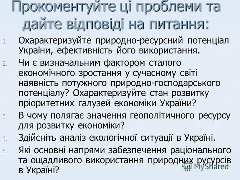 Прокоментуйте ці проблеми та дайте відповіді на питання: 1. Охарактеризуйте природно-ресурсний потенціал України, ефективність його використання. 2. Чи є визначальним фактором сталого економічного зростання у сучасному світі наявність потужного приро