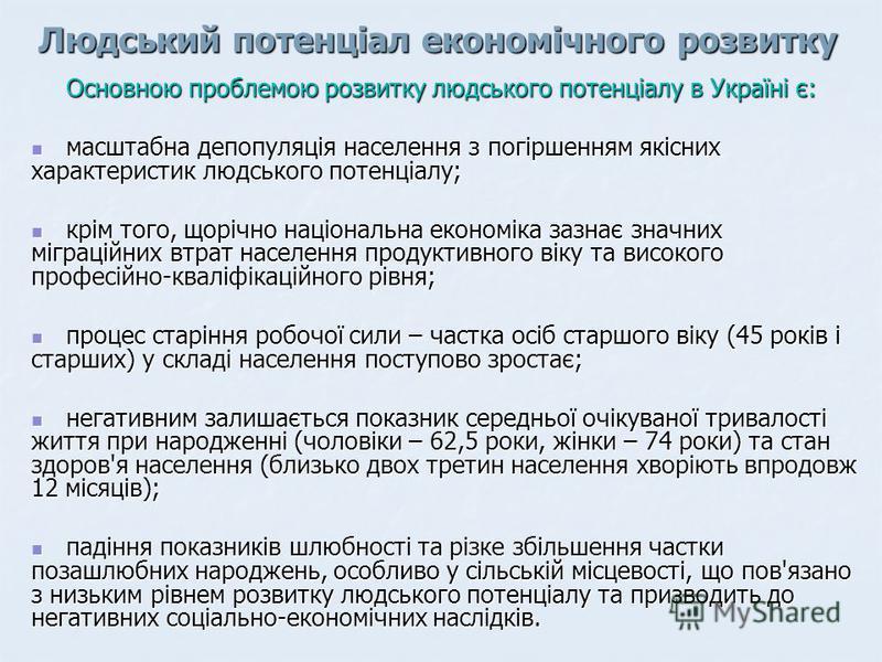 Людський потенціал економічного розвитку Основною проблемою розвитку людського потенціалу в Україні є: масштабна депопуляція населення з погіршенням якісних характеристик людського потенціалу; масштабна депопуляція населення з погіршенням якісних хар