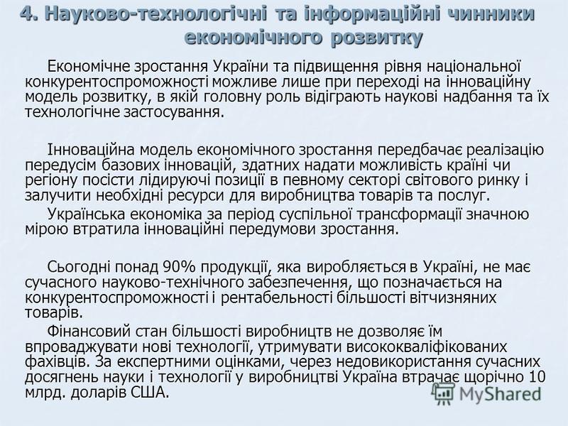 4. Науково-технологічні та інформаційні чинники економічного розвитку Економічне зростання України та підвищення рівня національної конкурентоспроможності можливе лише при переході на інноваційну модель розвитку, в якій головну роль відіграють науков