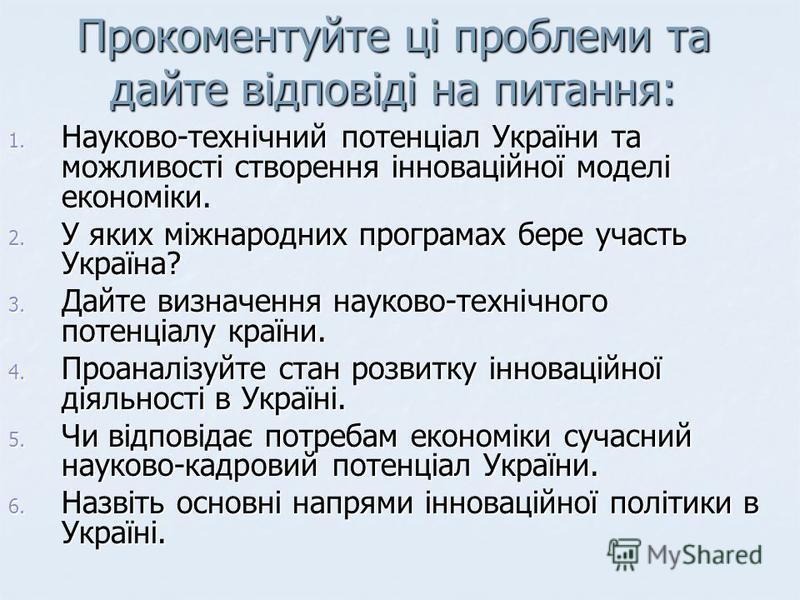 Прокоментуйте ці проблеми та дайте відповіді на питання: 1. Науково-технічний потенціал України та можливості створення інноваційної моделі економіки. 2. У яких міжнародних програмах бере участь Україна? 3. Дайте визначення науково-технічного потенці