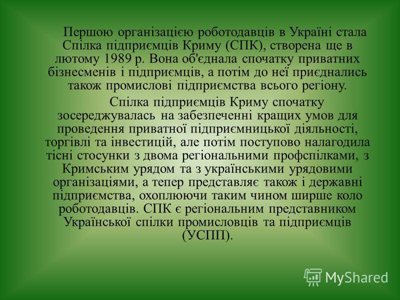 Першою організацією роботодавців в Україні стала Спілка підприємців Криму (СПК), створена ще в лютому 1989 р. Вона об'єднала спочатку приватних бізнесменів і підприємців, а потім до неї приєднались також промислові підприємства всього регіону. Спіл