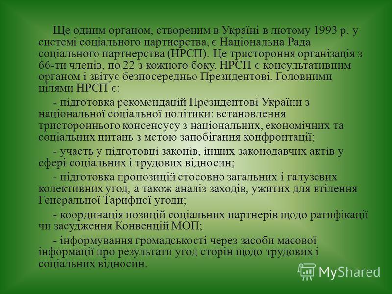 Ще одним органом, створеним в Україні в лютому 1993 р. у системі соціального партнерства, є Національна Рада соціального партнерства (НРСП). Це тристороння організація з 66-ти членів, по 22 з кожного боку. НРСП є консультативним органом і звітує безп
