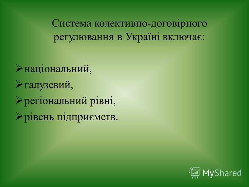 Система колективно-договірного регулювання в Україні включає: національний, галузевий, регіональний рівні, рівень підприємств.