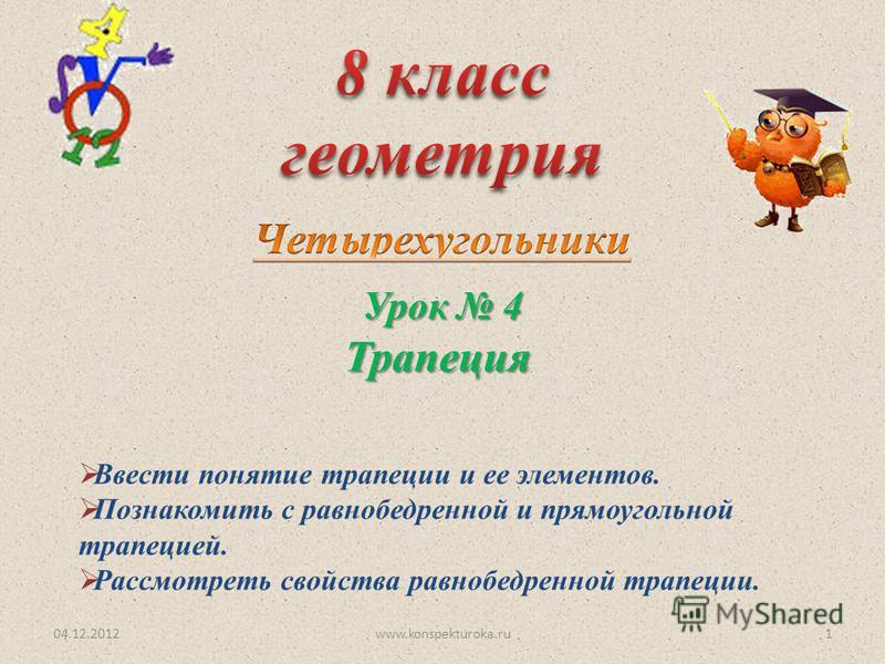 Урок 4 Трапеция 04.12.20121www.konspekturoka.ru Ввести понятие трапеции и ее элементов. Познакомить с равнобедренной и прямоугольной трапецией. Рассмотреть свойства равнобедренной трапеции.