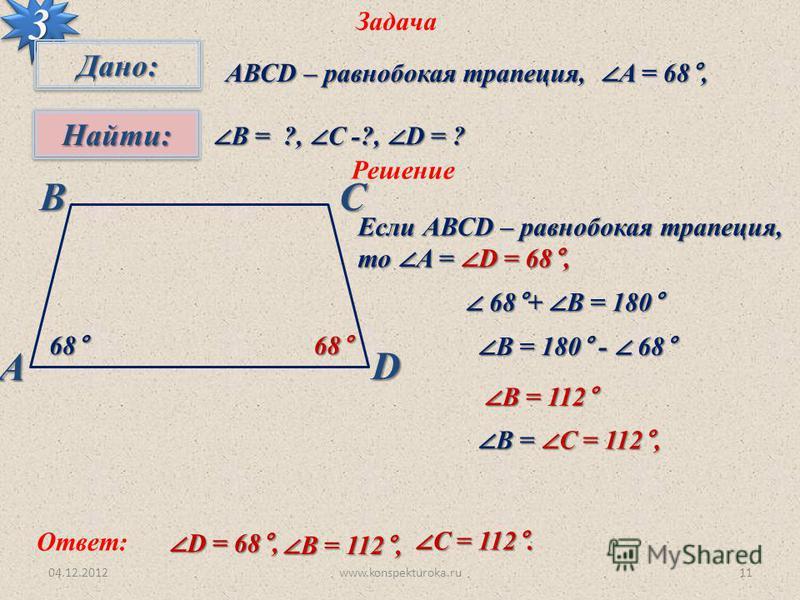 04.12.2012www.konspekturoka.ru11 Задача 33 Дано:Дано: Найти:Найти: АВСD – равнобокая трапеция, A = 68°, В = ?, С -?, D = ? В = ?, С -?, D = ? Решение Если АВСD – равнобокая трапеция, то A = D = 68°, АВСD 68° 68°+ В = 180° 68°+ В = 180° В = 180° - 68°