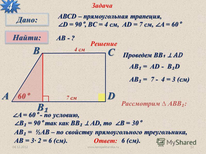 В 04.12.2012www.konspekturoka.ru12 Задача 44 Дано:Дано: Найти:Найти: АВСD – прямоугольная трапеция, D = 90°, BC = 4 см, AD = 7 см, A = 60° D = 90°, BC = 4 см, AD = 7 см, A = 60° АВ - ? Решение Проведем ВВ AD 4 см 7 см 60° AВ = AD - B D АВС D AВ = 7 -