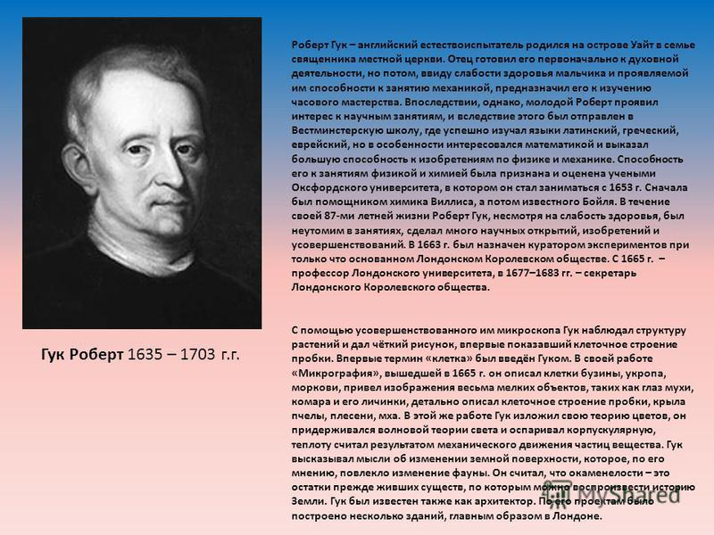 Гук Роберт 1635 – 1703 г.г. Роберт Гук – английский естествоиспытатель родился на острове Уайт в семье священника местной церкви. Отец готовил его первоначально к духовной деятельности, но потом, ввиду слабости здоровья мальчика и проявляемой им спос