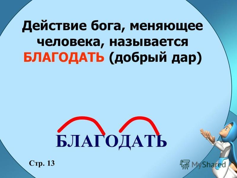 Действие бога, меняющее человека, называется БЛАГОДАТЬ (добрый дар) Стр. 13 БЛАГОДАТЬ