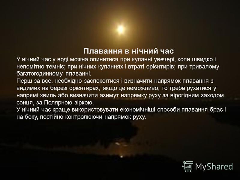 Плавання в нічний час У нічний час у воді можна опинитися при купанні увечері, коли швидко і непомітно темніє; при нічних купаннях і втраті орієнтирів; при тривалому багатогодинному плаванні. Перш за все, необхідно заспокоїтися і визначити напрямок п