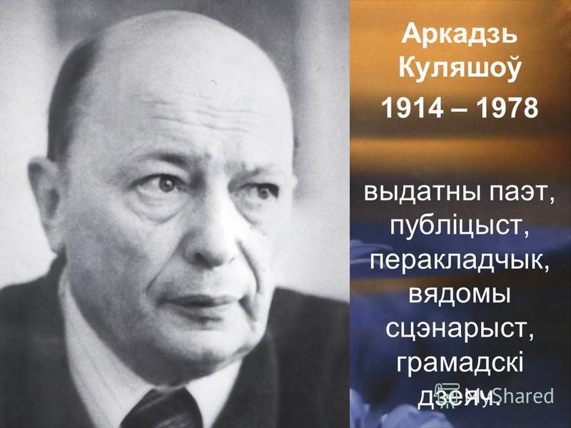 Аркадзь Куляшоў 1914 – 1978 выдатны паэт, публіцыст, перакладчык, вядомы сцэнарыст, грамадскі дзеяч.