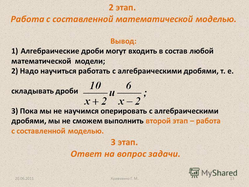 2 этап. Работа с составленной математической моделью. Вывод: 1)Алгебраические дроби могут входить в состав любой математической модели; 2) Надо научиться работать с алгебраическими дробями, т. е. складывать дроби 3) Пока мы не научимся оперировать с