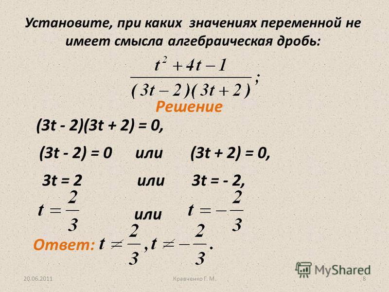 20.06.2011Кравченко Г. М.8 Установите, при каких значениях переменной не имеет смысла алгебраическая дробь: Решение (3t - 2)(3t + 2) = 0, (3t - 2) = 0 или (3t + 2) = 0, 3t = 2 или 3t = - 2, или Ответ: