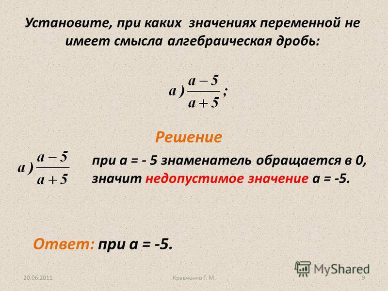 Установите, при каких значениях переменной не имеет смысла алгебраическая дробь: Решение при а = - 5 знаменатель обращается в 0, значит недопустимое значение а = -5. 20.06.20119Кравченко Г. М. Ответ: при а = -5.