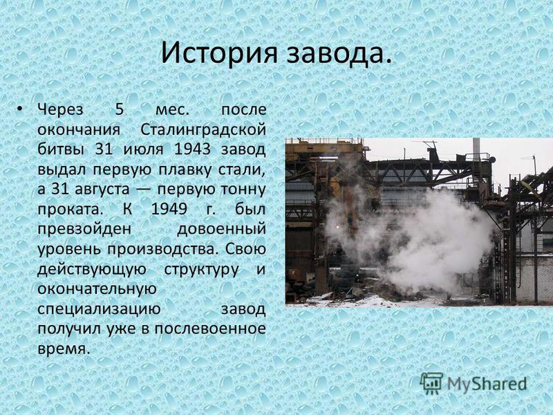 История завода. Через 5 мес. после окончания Сталинградской битвы 31 июля 1943 завод выдал первую плавку стали, а 31 августа первую тонну проката. К 1949 г. был превзойден довоенный уровень производства. Свою действующую структуру и окончательную спе