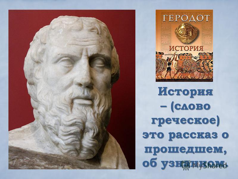 История – (слово греческое) это рассказ о прошедшем, об узнанном.