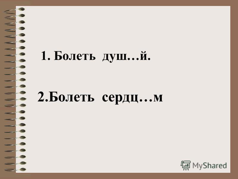 1. Болеть душ…й. 2. Болеть сердцее…м